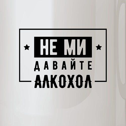 НЕ МИ ДАВАЙТЕ АЛКОХОЛ Чаша